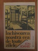 Ion Ioanid - Inchisoarea noastra cea de toate zilele (volumul 1)