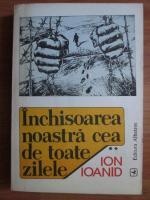 Anticariat: Ion Ioanid - Inchisoarea noastra cea de toate zilele (volumul 2)
