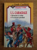Ion Luca Caragiale - Momente si schite. Teatru. Cartile copilariei, clasele V-VIIII