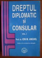 Anticariat: Ion M. Anghel - Dreptul diplomatic si consular (volumul 1)