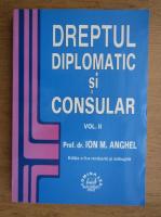 Anticariat: Ion M. Anghel - Dreptul diplomatic si consular (volumul 2)