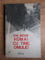 Ion Moise - Numai cu tine, omule!