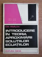 Ion Pavaloiu - Introducere in teoria aproximarii solutiilor ecuatiilor
