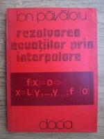 Ion Pavaloiu - Rezolvarea ecuatiilor prin interpolare