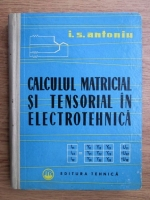 Ion S. Antoniu - Calculul matricial si tensorial in electrotehnica