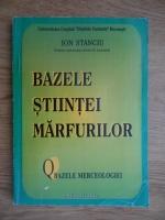 Ion Stanciu - Bazele stiintei marfurilor. Bazele merceologiei