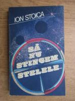 Ion Stoica - Sa nu stingem stelele...