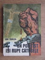 Anticariat: Ion Tarlea - Un politist isi rupe catusele. Marturii zguduitoare din inchisorile ceausiste