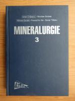 Ionel Craescu - Mineralurgie, volumul 3. Practica concentrarii substantelor minerale utile