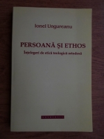Anticariat: Ionel Ungureanu - Persoana si Ethos. Intelegeri de etica teologica ortodoxa