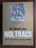 Anticariat: Iosif Constantin Dragan - Noi, Tracii. Istoria multimilenara a neamului romanesc