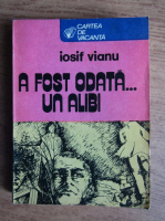 Anticariat: Iosif Vianu - A fost odata... un alibi