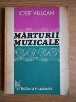 Iosif Vulcan - Marturii muzicale. Eseuri, cronici, portrete