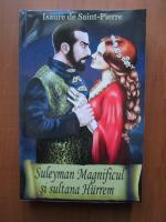 Anticariat: Isaure de Saint Pierre - Suleyman Magnificul si sultana Hurrem