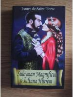 Isaure de Saint Pierre - Suleyman Magnificul si sultana Hurrem