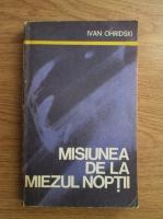 Anticariat: Ivan Ohridski - Misiunea de la miezul noptii