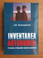 J. B. Schneewind - Inventarea autonomiei. O istorie a filosofiei morale moderne