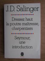 J. D. Salinger - Dressez haut la poutre maitresse, charpentiers. Seymour, une introduction