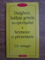 J. D. Salinger - Dulgheri, inaltati grinda acoperisului si Seymour, o prezentare