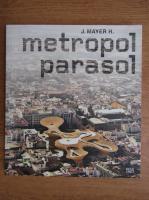 Anticariat: J. Mayer H. - Metropol parasol