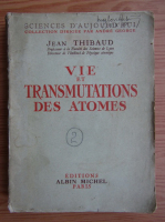 Anticariat: J. Thibaud - Vie et transmutations des atomes