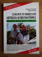 Jacques Crousset - Cum pot fi vindecate artroza si reumatismul