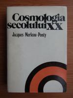Jacques Merleau Ponty - Cosmologia secolului XX. Studiu epistemologic si istoric al teoriilor cosmologice contemporane