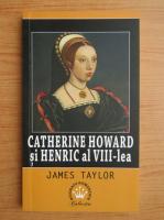 Anticariat: James Taylor - Catherine Howard si Henric al VIII-lea