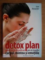 Jane Alexander - Detox plan. Planul tau de detoxifiere. Cum sa-ti purifici corpul, mintea si emotiile