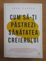 Anticariat: Jean Carper - Cum sa-ti pastrezi sanatatea creierului