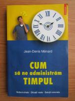 Anticariat: Jean-Denis Menard - Cum sa ne administram timpul