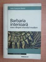 Jean Francois Mattei - Barbaria interioara. Eseu despre imundul modern