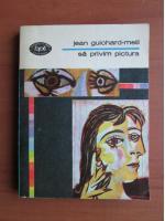 Anticariat: Jean Guichard Meili - Sa privim pictura
