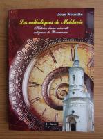 Jean Nouzille - Les catholiques de moldavie. Histoire d'une minorite religieuse de Roumanie