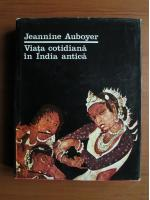 Jeannine Auboyer - Viata cotidiana in India antica