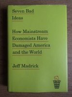Jeff Madrick - Seven bad ideas. How mainstream economists have damaged America and the world