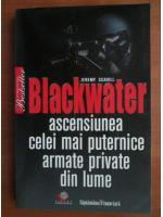 Anticariat: Jeremy Scahill - Blackwater. Ascensiunea celei mai puternice armate private din lume