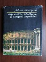 Jerome Carcopino - Viata cotidiana in Roma la apogeul imperiului