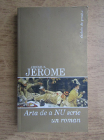 Anticariat: Jerome K. Jerome - Arta de a nu scrie un roman