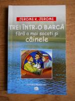 Anticariat: Jerome K. Jerome - Trei intr-o barca fara a mai socoti si cainele