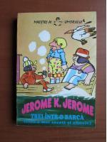 Jerome K. Jerome - Trei intr-o barca (fara a mai socoti si cainele)
