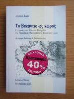 Johannes Koder - Bizantul ca spatiu. Introducere in geografia spatiului istoric