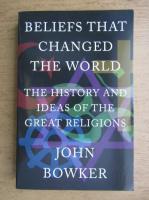 Anticariat: John Bowker - Beliefs that changed the world