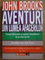 John Brooks - Aventuri din lumea afacerilor. Povesti de succes si esecuri rasunatoare de pe Wall Street