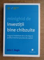 John C. Bogle - Minighid de investitii bine chibzuite. Singura modalitate de a va asigura profitul meritat pe piata de capital