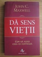 John C. Maxwell - Da sens vietii. Cum sa alegi ceea ce conteaza