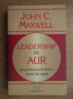 John C. Maxwell - Leadership de aur. Lectii invatate intr-o viata de lider