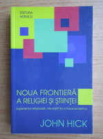 Anticariat: John Hick - Noua frontiera a religiei si stiintei. Experienta religioasa, neurostiinta si transcendentul