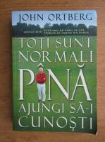 John Ortberg - Toti sunt normali pana ajungi sa-i cunosti