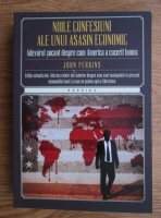 John Perkins - Noile confesiuni ale unui asasin economic. Adevarul socant despre cum America a cucerit lumea
